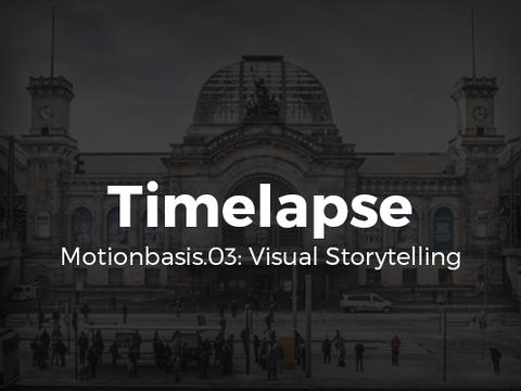 Timelapse – Motionbasis.03: Visual Storytelling